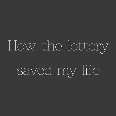 How the lottery saved my life