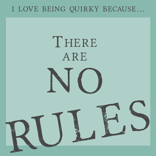 I love being quirky because... there are no rules