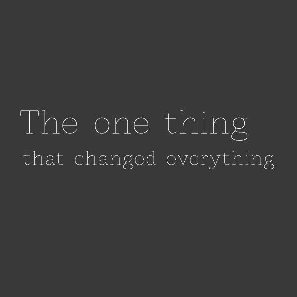 The one thing that changed everything
