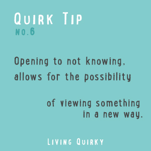 QT: Opening to not knowing, allows for the possibility of viewing something in a new way.