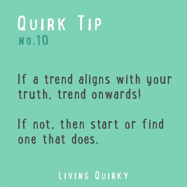 :: QUIRK TIP :: If a trend aligns with your truth, trend onwards! If not, then start or find one that does.