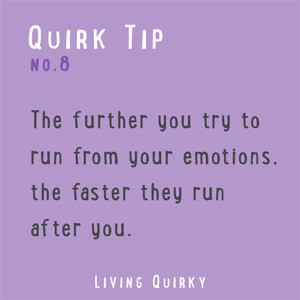:: QUIRK TIP :: The further you try to run from your emotions, the faster they run after you.