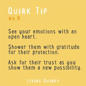 :: QUIRK TIP :: See your emotions with an open heart. Shower them with gratitude for their protection. Ask for their trust as you show them a new possibility.