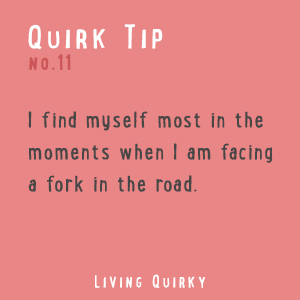 I find myself most in the moments when I am facing a fork in the road.
