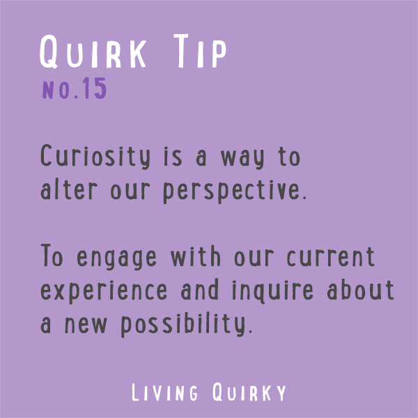 QT15: Curiosity is a way to alter our perspective. To engage with our current experience and incite about a new possibility.
